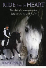 Ride from the Heart : The Art of Communication Between Horse and Rider - Jenny Rolfe
