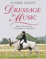 Dressage to Music : Build a Freestyle from Choreography to Competition : Build a Freestyle from Choreography to Competition - Claire Lilley