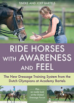 Ride Horses with Awareness and Feel : The New Dressage Training System from the Dutch Olympians at Academy Bartels - Tineke Bartels