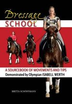 Dressage School : A Sourcebook of Movements and Tips Demonstrated by Olympian Isabell Werth - Britta Schoffmann