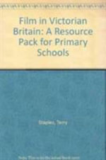 Film in Victorian Britain : A Resource Pack for Primary Schools - Terry Staples