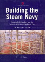 Building the Steam Navy : Dockyards, Technology and the Creation of the Victorian Battle-Fleet, 1830-1906 - David Evans