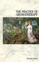 The Practice of Aromatherapy : Classic Compendium of Plant Medicines and Their Healing Properties - Jean Valnet
