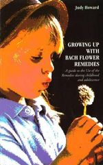 Growing Up with Bach Flower Remedies : A Guide to the Use of the Remedies During Childhood and Adolescence - Judy Howard