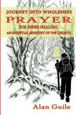 Journey Into Wholeness. Prayer for Inner Healing an Essential Ministry of the Church : New Life in the Church - Alan Guile
