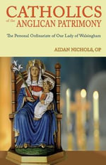 Ordinariate of Our Lady of Walsingham : Catholics of the Anglican Patrimony - Aidan Nichols