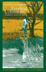 Eroding the Commons : The Politics of Ecology in Baringo, Kenya, 1890s-1963 :  The Politics of Ecology in Baringo, Kenya, 1890s-1963 - David M. Anderson