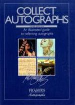 Collect Autographs : An Illustrated Guide to Collecting and Investing in Autographs