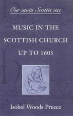 Our Awin Scottis Use : Music in the Scottish Church Up to 1603 - Isobel Woods Preece
