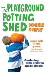 The Playground Potting Shed : Gardening with Children Made Simple - Dominic Murphy