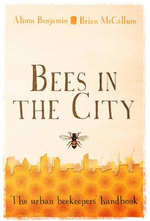 Bees in the City : The Urban Beekeepers' Handbook - Alison Benjamin