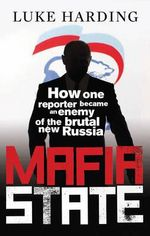 Mafia State : How One Reporter Became an Enemy of the Brutal New Russia - Luke Harding