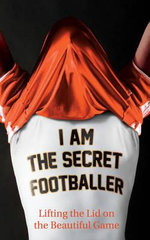 I am the Secret Footballer : Lifting the Lid on the Beautiful Game - Author Name Tbc