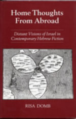 Home Thoughts from Abroad : Distant Visions of Israel in Contemporary Hebrew Fiction - Risa Domb