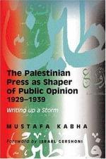 The Palestinian Press as Shaper of Public Opinion : Writing Up A Storm - Mustafa Kabha