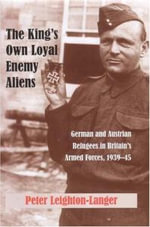 The King's Own Loyal Enemy Aliens: 1939-45 : German and Austrian Refugees in Britain's Armed Forces - Peter Leighton-Langer