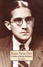Rajani Palme Dutt : A Study in British Stalinism - John Callaghan