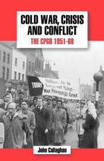 The History of the Communist Party of Great Britain : Cold War, Crisis and Conflict: The CPGB 1951-68 v.5 - John Callaghan