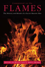 Committed to the Flames: The History and Rituals of a Secret Masonic Rite :  The History and Rituals of a Secret Masonic Rite - Arturo DeHoyos