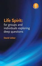 Life Spirit : For Groups and Individuals Exploring Deep Questions - David Usher
