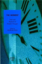 The Moment : Time and Rupture in Modern Thought