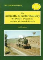 The Arbroath and Forfar Railway : The Dundee Direct Line and the Kirriemuir Branch - Niall Ferguson
