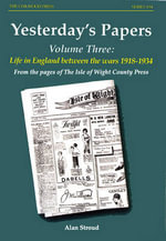 Yesterdays Papers: v.3 : Life in England Between the War 1918-1934 from the Pages of the Isle of Wight County Press - Alan Stroud