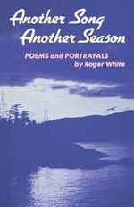 Another Song, Another Season : Poems and Portrayals - Roger White