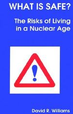 What Is Safe? : Risks of Living in a Nuclear Age :  Risks of Living in a Nuclear Age - David R. Williams