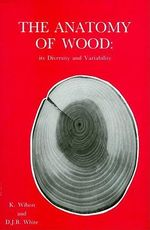 The Anatomy of Wood, Its Diversity and Variability : its Diversity and Variability - K. Wilson