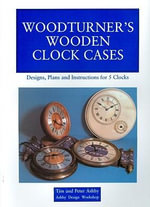 Woodturner's Wooden Clock Cases : Designs, Plans and Instructions for 5 Clocks - Tim Ashby