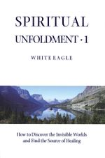 Spiritual Unfoldment : How to Discover the Inner Worlds and Find the Source of Healing v. 1 - White Eagle