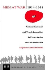 Men at War, 1914-1918 : National Sentiment and Trench Journalism in France During the First World War - Stephane Audoin-Rouzeau