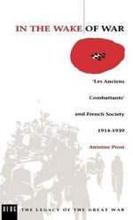 In the Wake of War : 'les Anciens Combattants' and French Society 1914-1939 - Antoine Prost