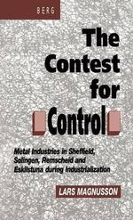 The Contest for Control : Metal Industries in Sheffield, Solingen, Remscheid and Eskilstuna During Industrialisation - Lars Magnusson