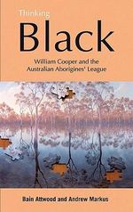 Thinking Black : William Cooper and the Australian Aborigines' League - Bain Attwood