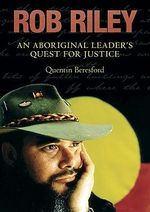 Rob Riley : An Aboriginal Leader's Quest for Justice - Quentin Beresford