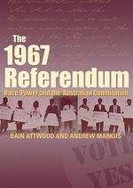 The 1967 Referendum : Race, Power and the Australian Constitution - Bain Attwood