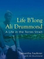 Life B'long Ali Drummond : A Life in the Torres Strait - Samantha Faulkner