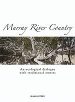 Murray River Country : An Ecological Dialogue with Traditional Owners - Jessica K. Weir