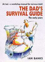 The Dad's Survival Guide : The Early Years - Ian Banks