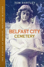 Belfast City Cemetery : The History of Belfast, Written in Stone - Tom Hartley