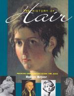 The History of Hair : Fashion and Fantasy Down the Ages - Robin Bryer