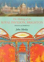 Making of the Royal Pavilion, Brighton : Designs and Drawings - John Morley