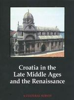 Croatia in the Late Middle Ages and the Renaissance : A Cultural Survey - Ivan Supicic
