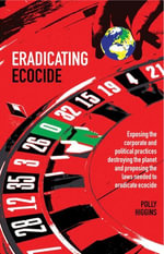 Eradicating Ecocide : Exposing the Corporate and Political Practices Destroying the Planet and Proposing the Laws Needed to Eradicate Ecocide - Polly Higgins