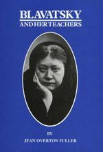 Blavatsky and Her Teachers : An Investigative Biography - Jean Overton Fuller
