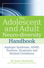 The Adolescent and Adult Neuro-diversity Handbook : Asperger Syndrome, ADHD, Dyslexia, Dyspraxia and Related Conditions - Sarah Hendrickx