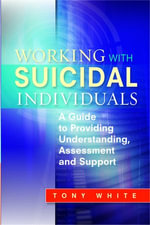 Working with Suicidal Individuals : A Guide to Providing Understanding, Assessment and Support - Tony White