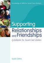 Supporting Relationships and Friendships : A Workbook for Social Care Workers - Suzan Collins